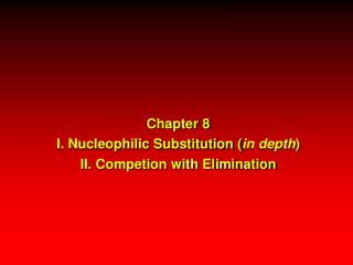 Chapter 8 I. Nucleophilic Substitution ( in depth ) II. Competion with Elimination
