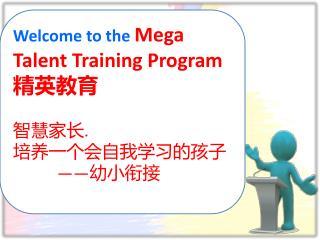 Welcome to the  Mega Talent Training Program      精英教育 智慧家长 . 培养一个会自我学习的孩子            —— 幼小衔接