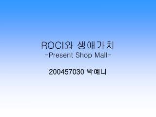 ROCI 와 생애가치 -Present Shop Mall-