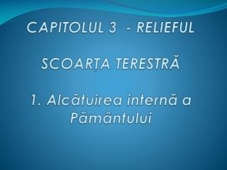 CAPITOLUL 3   - RELIEFUL SCOARŢA TERESTRĂ 1.  Alc ă tuirea  intern ă a  Pă m â ntului