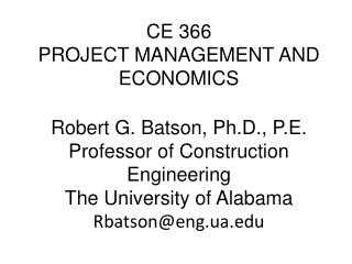 CE 366 PROJECT MANAGEMENT AND ECONOMICS  Robert G. Batson, Ph.D., P.E. Professor of Construction Engineering The Univers