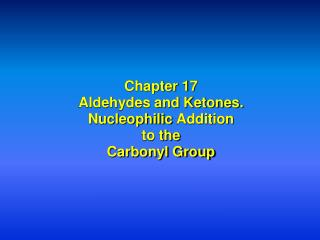 Chapter 17 Aldehydes and Ketones. Nucleophilic  Addition to the Carbonyl Group