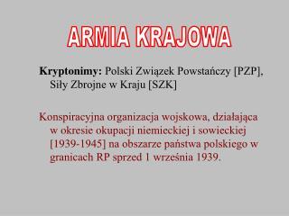 Kryptonimy:  Polski Związek Powstańczy [PZP], Siły Zbrojne w Kraju [SZK]