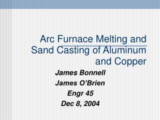 Arc Furnace Melting and  Sand Casting of Aluminum and Copper