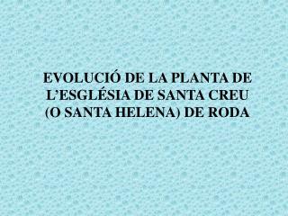 EVOLUCIÓ DE LA PLANTA DE L'ESGLÉSIA DE SANTA CREU (O SANTA HELENA) DE RODA