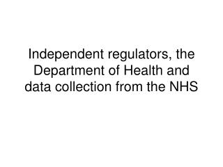 Independent regulators, the Department of Health and data collection from the NHS