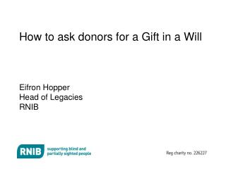 How to ask donors for a Gift in a Will Eifron Hopper Head of Legacies RNIB
