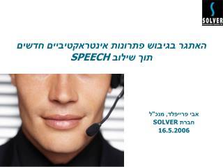 האתגר בגיבוש פתרונות אינטראקטיביים חדשים  תוך שילוב  SPEECH