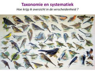 Taxonomie en systematiek H oe krijg ik overzicht in de verscheidenheid ?