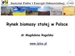 Rynek biomasy stałej w Polsce dr Magdalena Rogulska ipieo.pl