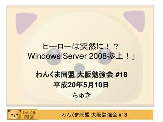 ヒーローは突然に!?  Windows Server 2008 参上!」