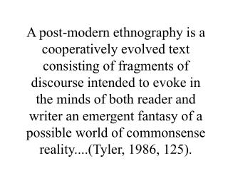 A post-modern ethnography is a cooperatively evolved text consisting of fragments of discourse intended to evoke in the