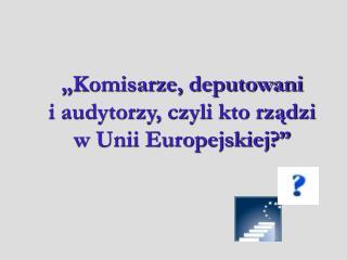 """""""Komisarze, deputowani  i audytorzy, czyli kto rządzi  w Unii Europejskiej?"""""""