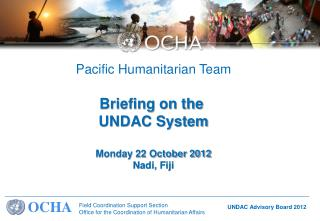 Pacific Humanitarian Team Briefing on the  UNDAC System Monday 22 October 2012 Nadi, Fiji