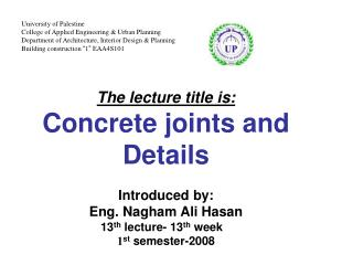 The lecture title is: Concrete joints and Details Introduced by:  Eng. Nagham Ali Hasan