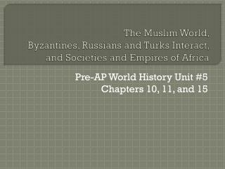 The Muslim World,  Byzantines, Russians and Turks Interact, and Societies and Empires of Africa