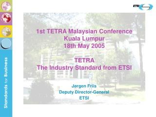 1st TETRA Malaysian Conference Kuala Lumpur 18th May 2005 TETRA  The Industry Standard from ETSI