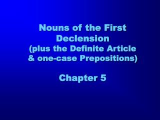 Nouns of the First Declension  (plus the Definite Article & one-case Prepositions) Chapter 5