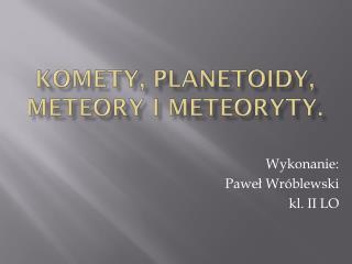 Komety, planetoidy,  meteory i meteoryty.