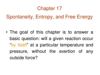 Chapter 17 Spontaneity, Entropy, and Free Energy  The goal of this chapter is to answer a basic question: will a given r