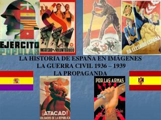 LA HISTORIA DE ESPAÑA EN IMÁGENES  LA GUERRA CIVIL 1936 – 1939 LA PROPAGANDA