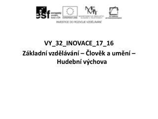 VY_32_INOVACE_17_16 Základní vzdělávání – Člověk a umění – Hudební výchova