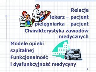 Relacje  lekarz – pacjent pielęgniarka – pacjent Charakterystyka zawodów medycznych Modele opieki