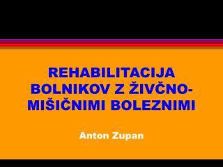 REHABILITACIJA BOLNIKOV Z ŽIVČNO-MIŠIČNIMI BOLEZNIMI Anton Zupan