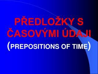 PŘEDLOŽKY S ČASOVÝMI ÚDAJI ( PREPOSITIONS OF TIME )