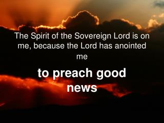 The Spirit of the Sovereign Lord is on me, because the Lord has anointed me