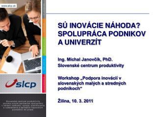 SÚ INOVÁCIE NÁHODA? SPOLUPRÁCA PODNIKOV AUNIVERZÍT  Ing. Michal Janovčík, PhD.