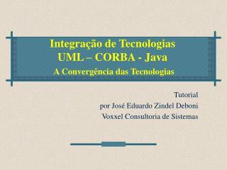 Integração de Tecnologias UML – CORBA - Java A Convergência das Tecnologias