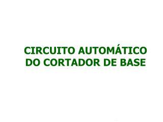 CIRCUITO AUTOMÁTICO DO CORTADOR DE BASE