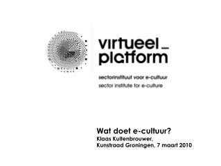 Wat doet e-cultuur?  Klaas Kuitenbrouwer, Kunstraad Groningen, 7 maart 2010