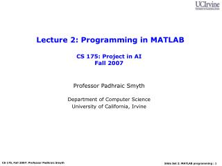 Lecture 2: Programming in MATLAB   CS 175: Project in AI Fall 2007