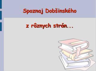 Spoznaj  Dobšinsk ého z rôznych strán ...