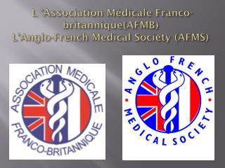 L 'Association Médicale Franco-britannique(AFMB) L' Anglo -French  Medical  Society (AFMS)