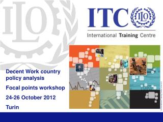 Decent Work country policy analysis Focal points workshop 24-26 October 2012 Turin