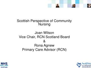 Scottish Perspective of Community Nursing Joan Wilson Vice Chair, RCN Scotland Board & Rona Agnew