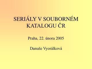 SERIÁLY V SOUBORNÉM KATALOGU ČR Praha, 22. února 2005