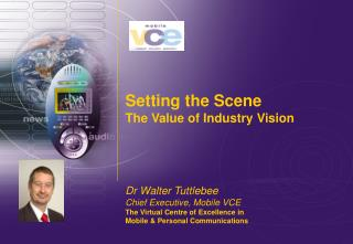 Setting the Scene The Value of Industry Vision Dr Walter Tuttlebee Chief Executive, Mobile VCE