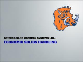 GRITHOG SAND CONTROL SYSTEMS LTD. : ECONOMIC SOLIDS HANDLING