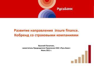 Развитие направления   insure finance. Кобренд  со страховыми компаниями Василий  Палаткин ,