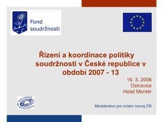 Řízení a koordinace politiky soudržnosti v České republice v období 2007 - 13 16. 3. 2006