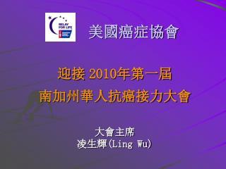 美國癌症協會 迎接  2010 年 第一屆 南加州華人抗癌接力大會 大會 主席  凌生輝( Ling Wu)