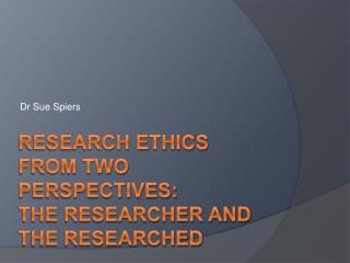 Research Ethics from Two Perspectives:  The Researcher and The Researched