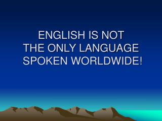 ENGLISH IS NOT  THE ONLY LANGUAGE  SPOKEN WORLDWIDE!