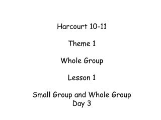 Harcourt 10-11 Theme 1 Whole Group Lesson 1 Small Group and Whole Group Day 3