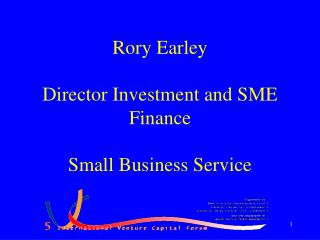 Rory Earley Director Investment and SME Finance Small Business Service