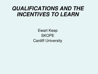 QUALIFICATIONS AND THE INCENTIVES TO LEARN Ewart Keep SKOPE Cardiff University